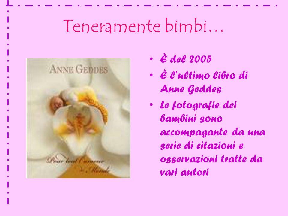 Teneramente bimbi… È del 2005 È lultimo libro di Anne Geddes Le fotografie dei bambini sono accompagante da una serie di citazioni e osservazioni tratte da vari autori