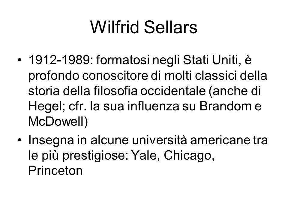 Wilfrid Sellars 1912-1989: formatosi negli Stati Uniti, è profondo conoscitore di molti classici della storia della filosofia occidentale (anche di Hegel; cfr.