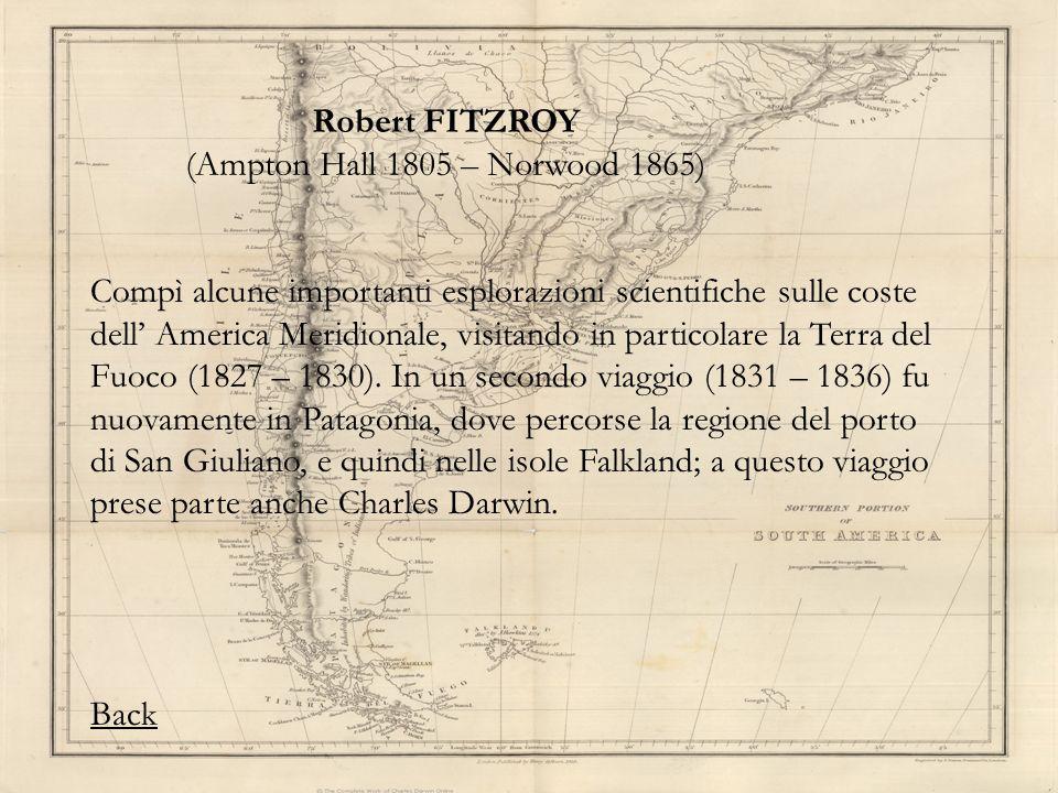 Robert FITZROY (Ampton Hall 1805 – Norwood 1865) Compì alcune importanti esplorazioni scientifiche sulle coste dell America Meridionale, visitando in