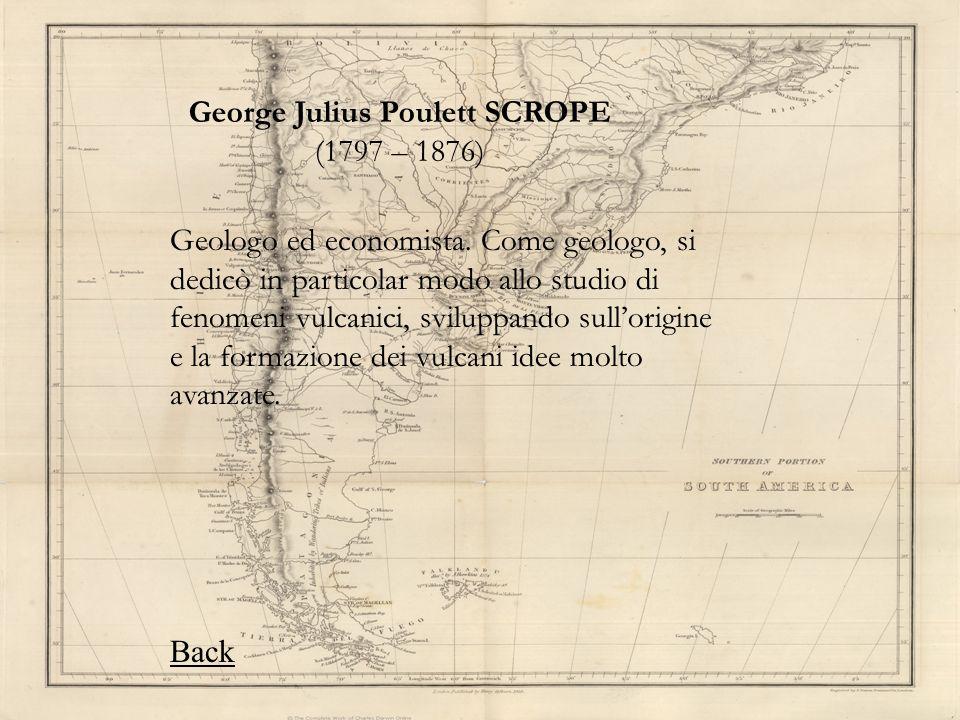 George Julius Poulett SCROPE (1797 – 1876) Geologo ed economista. Come geologo, si dedicò in particolar modo allo studio di fenomeni vulcanici, svilup