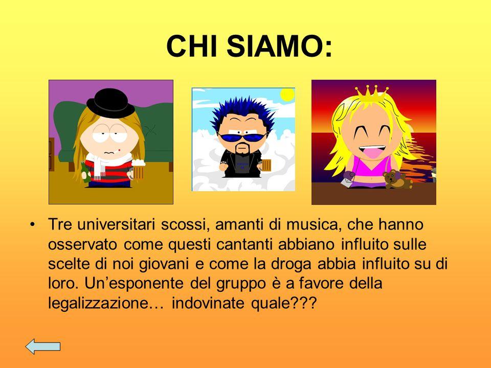 CHI SIAMO: Tre universitari scossi, amanti di musica, che hanno osservato come questi cantanti abbiano influito sulle scelte di noi giovani e come la droga abbia influito su di loro.