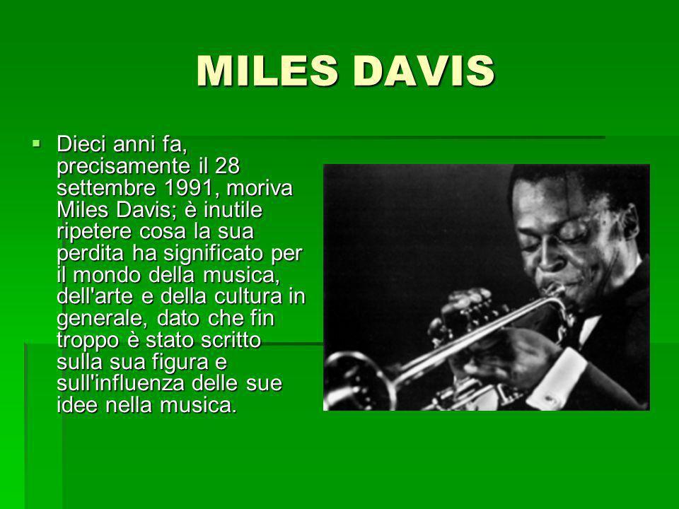 MILES DAVIS Dieci anni fa, precisamente il 28 settembre 1991, moriva Miles Davis; è inutile ripetere cosa la sua perdita ha significato per il mondo della musica, dell arte e della cultura in generale, dato che fin troppo è stato scritto sulla sua figura e sull influenza delle sue idee nella musica.