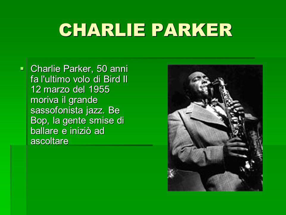 CHARLIE PARKER Charlie Parker, 50 anni fa l'ultimo volo di Bird Il 12 marzo del 1955 moriva il grande sassofonista jazz. Be Bop, la gente smise di bal