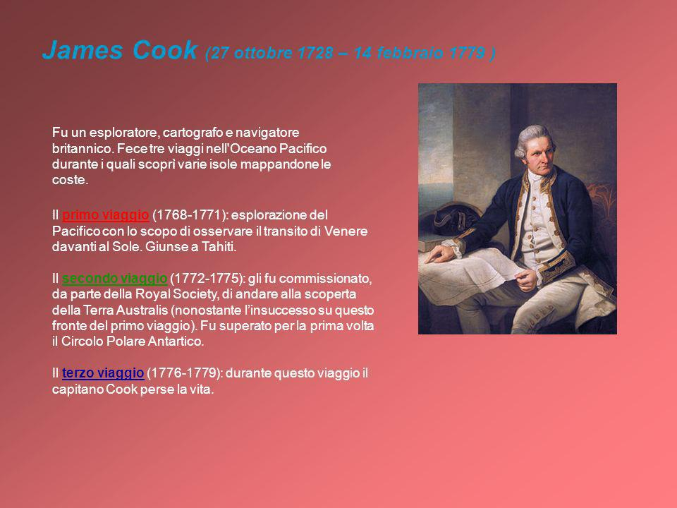 James Cook (27 ottobre 1728 – 14 febbraio 1779 ) Fu un esploratore, cartografo e navigatore britannico. Fece tre viaggi nell'Oceano Pacifico durante i