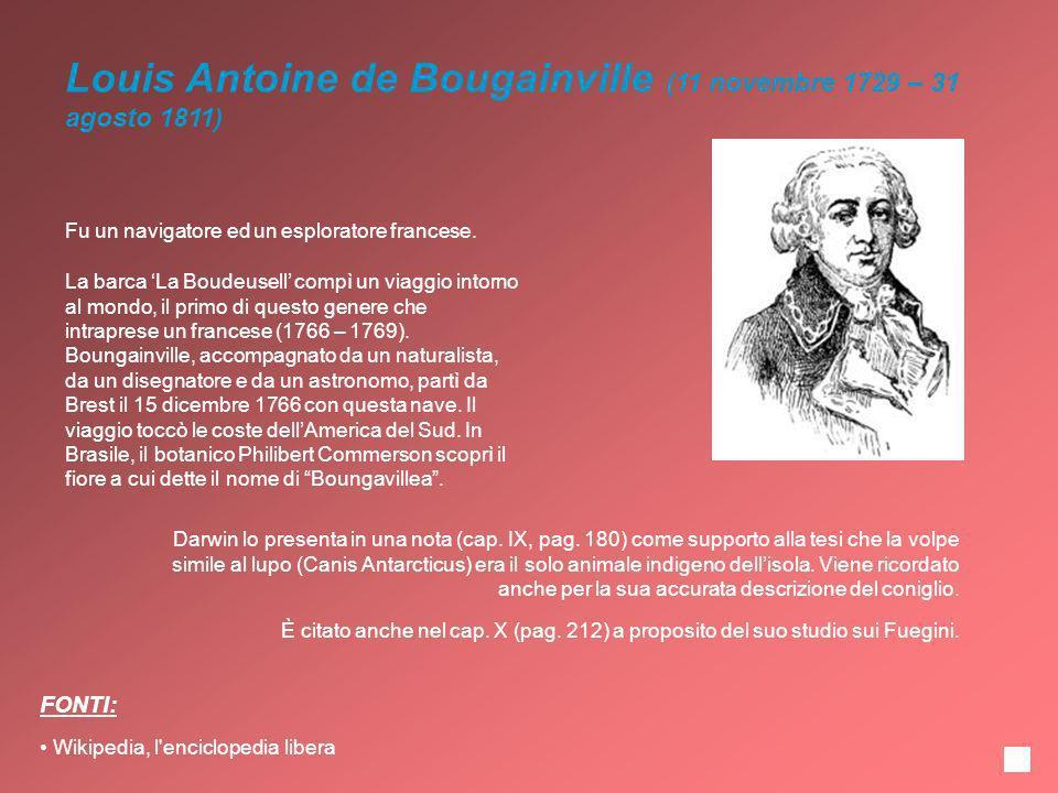 Louis Antoine de Bougainville (11 novembre 1729 – 31 agosto 1811) Fu un navigatore ed un esploratore francese. Darwin lo presenta in una nota (cap. IX