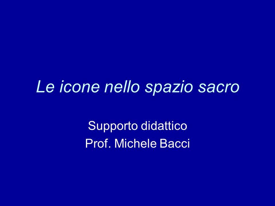 Le icone nello spazio sacro Supporto didattico Prof. Michele Bacci