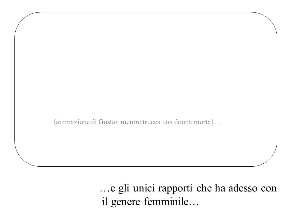 …e gli unici rapporti che ha adesso con il genere femminile… (animazione di Gustav mentre trucca una donna morta)…