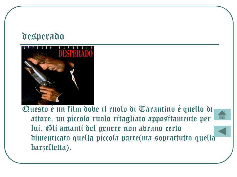 desperado Questo è un film dove il ruolo di Tarantino è quello di attore, un piccolo ruolo ritagliato appositamente per lui.