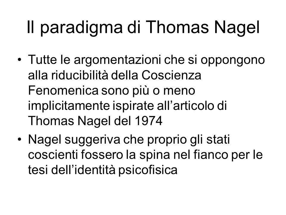 Il paradigma di Thomas Nagel Tutte le argomentazioni che si oppongono alla riducibilità della Coscienza Fenomenica sono più o meno implicitamente ispirate allarticolo di Thomas Nagel del 1974 Nagel suggeriva che proprio gli stati coscienti fossero la spina nel fianco per le tesi dellidentità psicofisica
