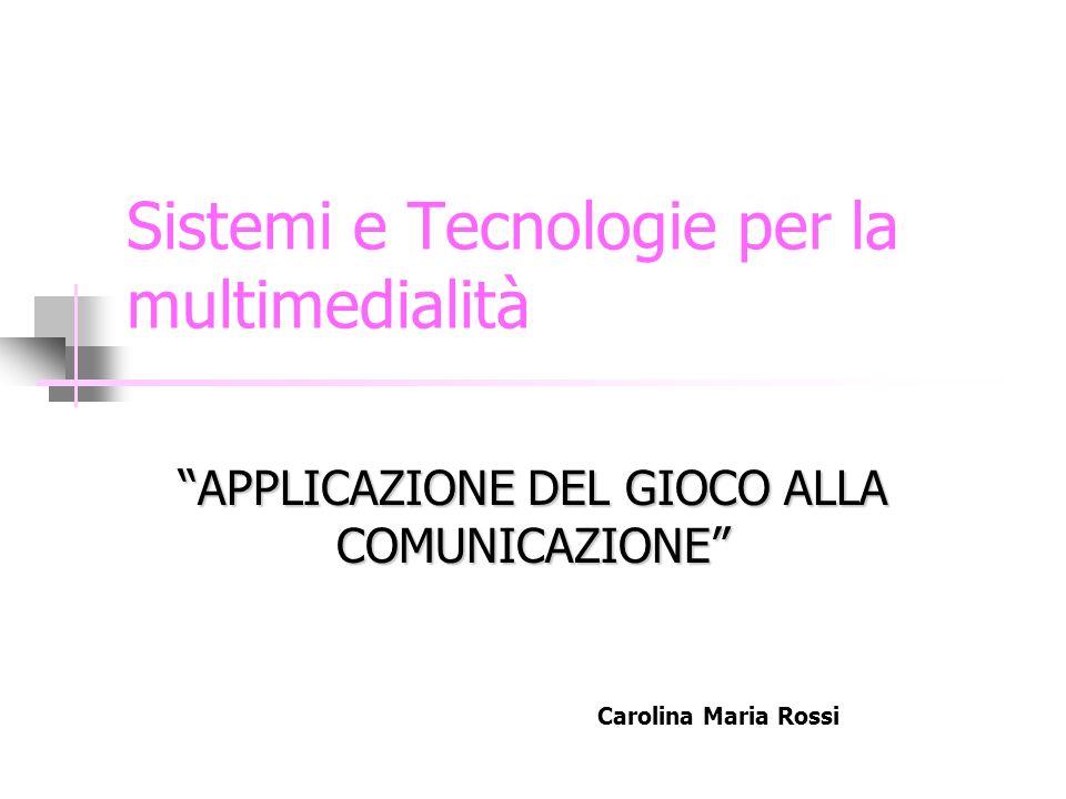 Sistemi e Tecnologie per la multimedialità APPLICAZIONE DEL GIOCO ALLA COMUNICAZIONE Carolina Maria Rossi
