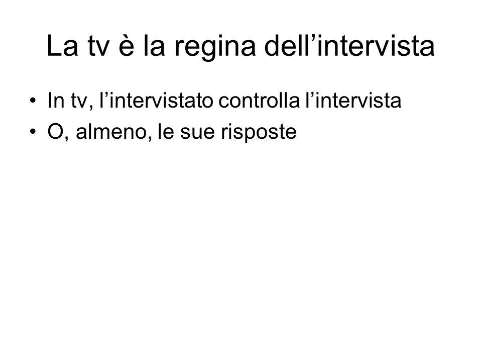 La tv è la regina dellintervista In tv, lintervistato controlla lintervista O, almeno, le sue risposte