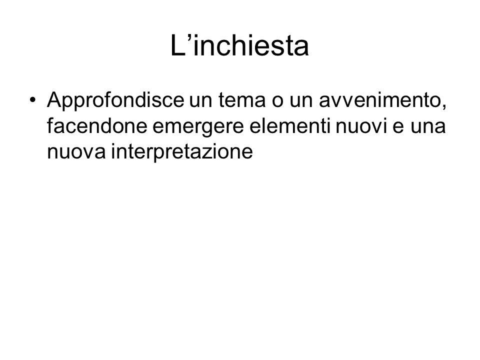 Linchiesta Approfondisce un tema o un avvenimento, facendone emergere elementi nuovi e una nuova interpretazione