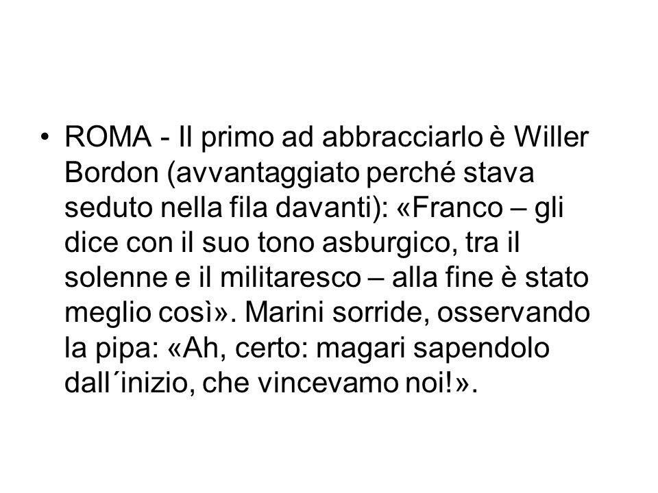 ROMA - Il primo ad abbracciarlo è Willer Bordon (avvantaggiato perché stava seduto nella fila davanti): «Franco – gli dice con il suo tono asburgico, tra il solenne e il militaresco – alla fine è stato meglio così».