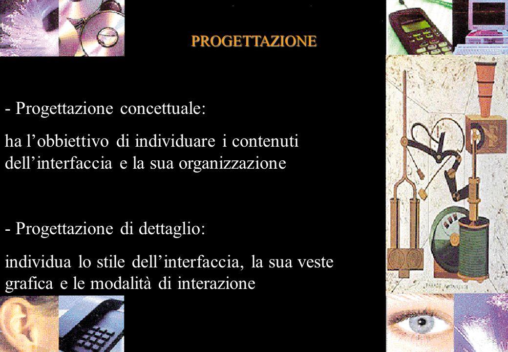 PROGETTAZIONE - Progettazione concettuale: ha lobbiettivo di individuare i contenuti dellinterfaccia e la sua organizzazione - Progettazione di dettaglio: individua lo stile dellinterfaccia, la sua veste grafica e le modalità di interazione