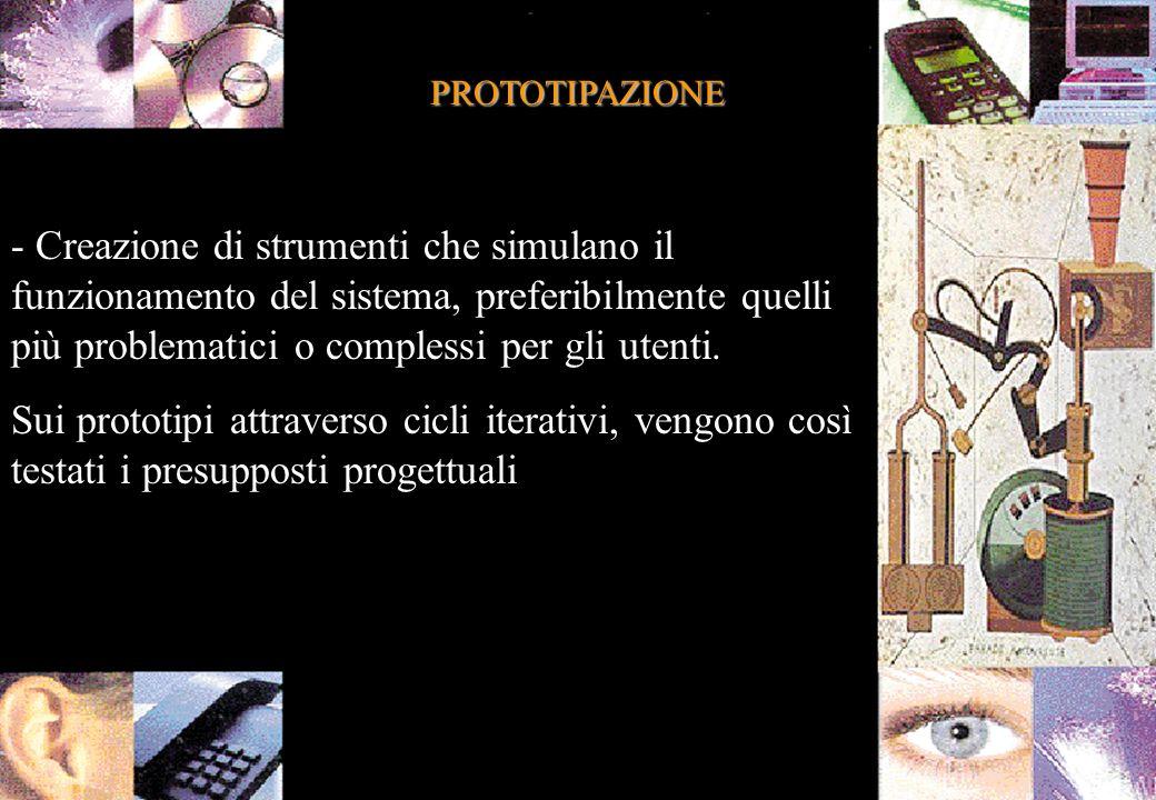 PROTOTIPAZIONE - Creazione di strumenti che simulano il funzionamento del sistema, preferibilmente quelli più problematici o complessi per gli utenti.