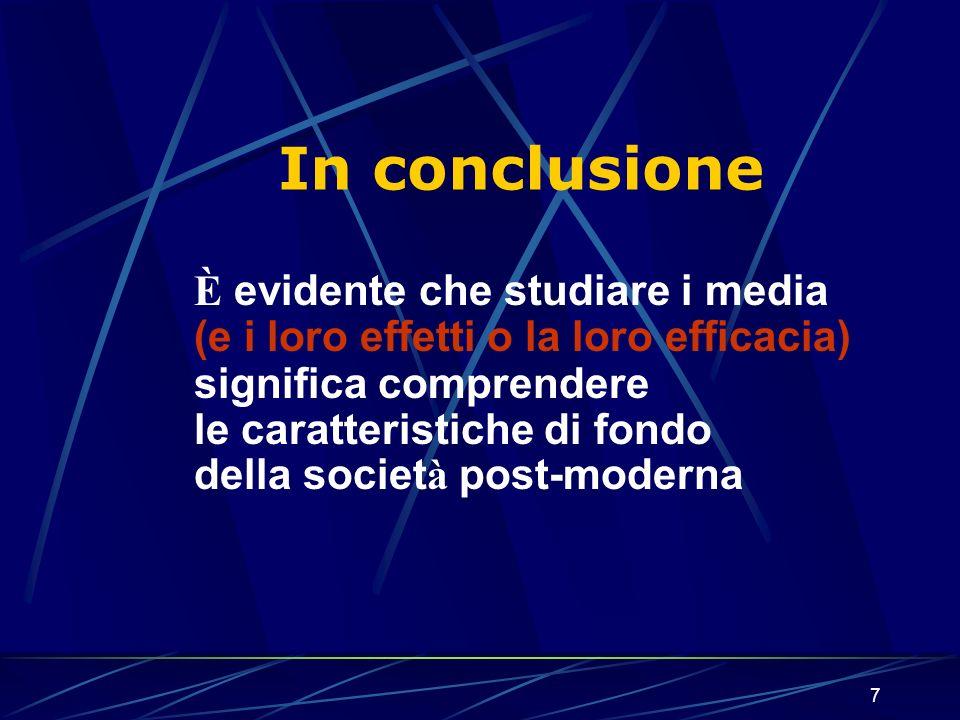 7 È evidente che studiare i media (e i loro effetti o la loro efficacia) significa comprendere le caratteristiche di fondo della societ à post-moderna