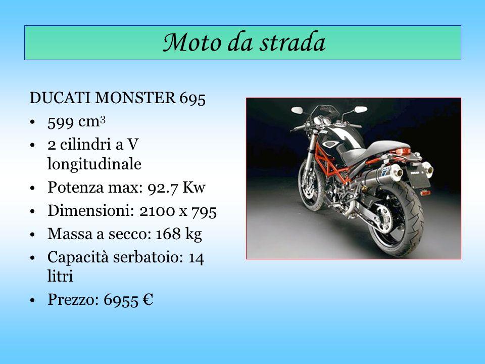 Moto da strada DUCATI MONSTER 695 599 cm 3 2 cilindri a V longitudinale Potenza max: 92.7 Kw Dimensioni: 2100 x 795 Massa a secco: 168 kg Capacità ser