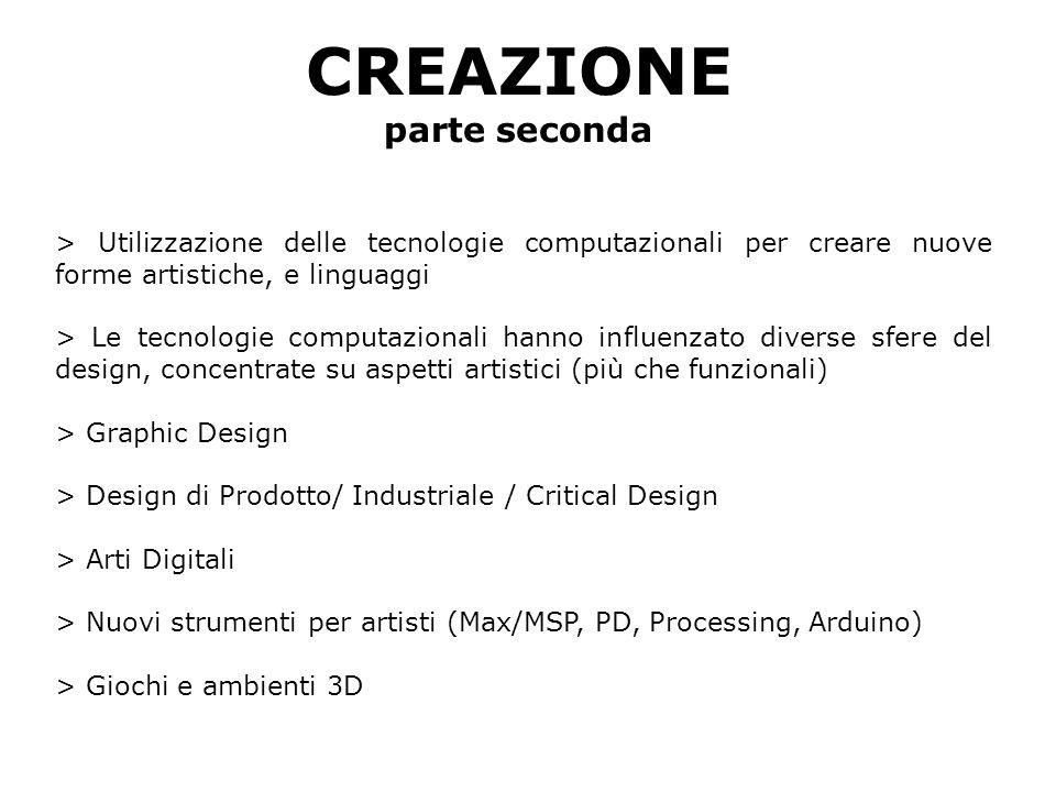 CREAZIONE parte seconda > Utilizzazione delle tecnologie computazionali per creare nuove forme artistiche, e linguaggi > Le tecnologie computazionali hanno influenzato diverse sfere del design, concentrate su aspetti artistici (più che funzionali) > Graphic Design > Design di Prodotto/ Industriale / Critical Design > Arti Digitali > Nuovi strumenti per artisti (Max/MSP, PD, Processing, Arduino) > Giochi e ambienti 3D