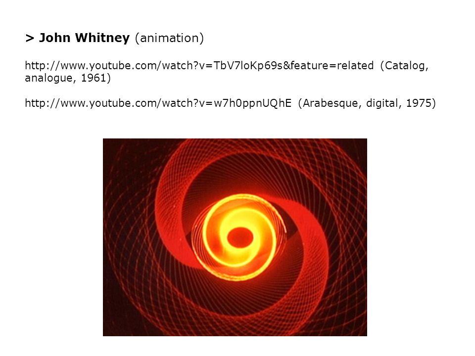 > John Whitney (animation) http://www.youtube.com/watch v=TbV7loKp69s&feature=related (Catalog, analogue, 1961) http://www.youtube.com/watch v=w7h0ppnUQhE (Arabesque, digital, 1975)