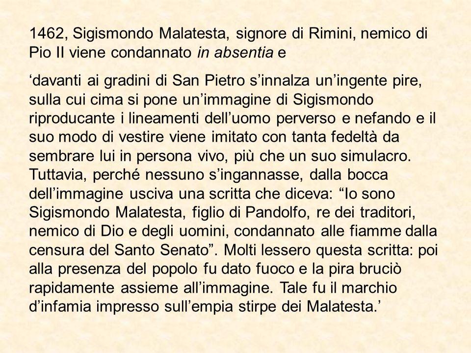 1462, Sigismondo Malatesta, signore di Rimini, nemico di Pio II viene condannato in absentia e davanti ai gradini di San Pietro sinnalza uningente pire, sulla cui cima si pone unimmagine di Sigismondo riproducante i lineamenti delluomo perverso e nefando e il suo modo di vestire viene imitato con tanta fedeltà da sembrare lui in persona vivo, più che un suo simulacro.