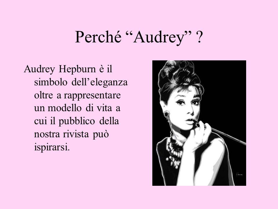 Perché Audrey ? Audrey Hepburn è il simbolo delleleganza oltre a rappresentare un modello di vita a cui il pubblico della nostra rivista può ispirarsi
