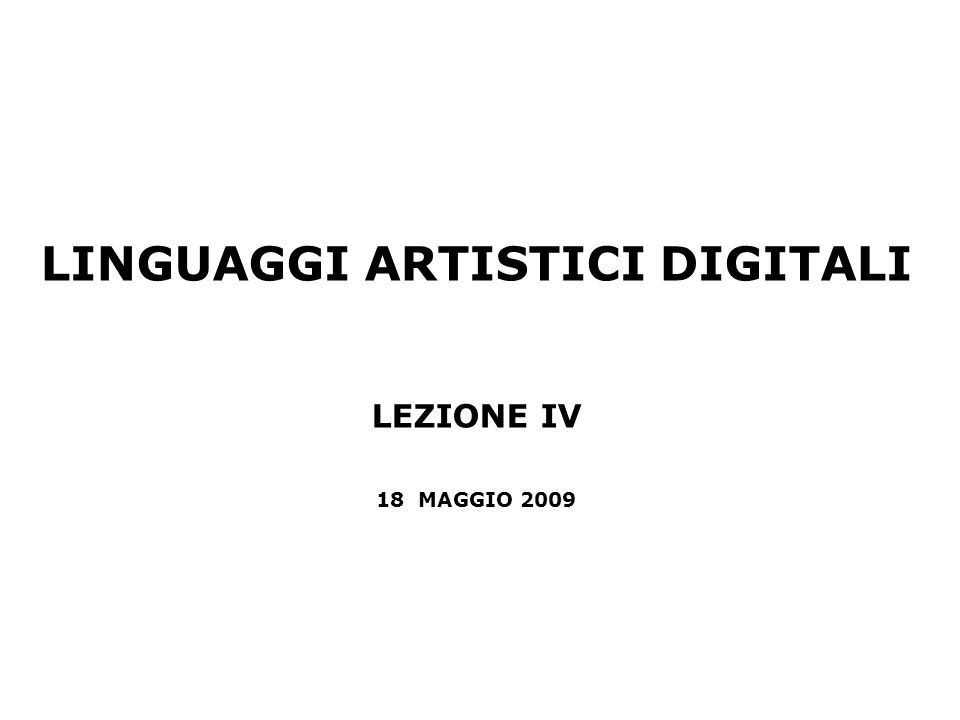LINGUAGGI ARTISTICI DIGITALI LEZIONE IV 18 MAGGIO 2009