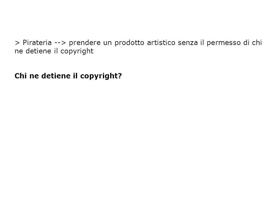 > Pirateria --> prendere un prodotto artistico senza il permesso di chi ne detiene il copyright Chi ne detiene il copyright