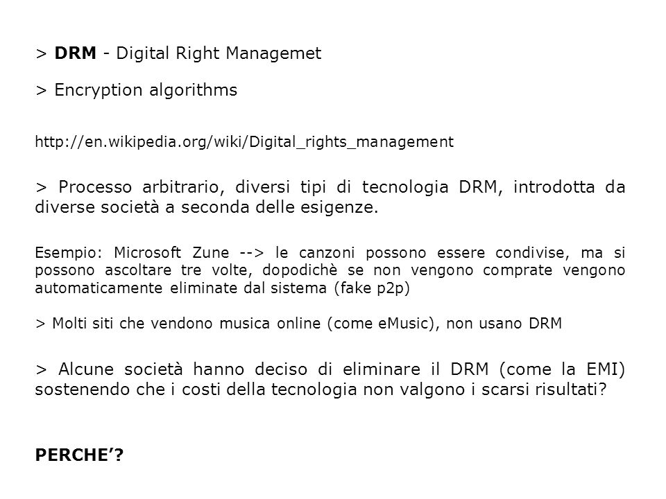 > DRM - Digital Right Managemet > Encryption algorithms http://en.wikipedia.org/wiki/Digital_rights_management > Processo arbitrario, diversi tipi di tecnologia DRM, introdotta da diverse società a seconda delle esigenze.