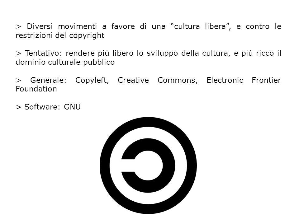 > Diversi movimenti a favore di una cultura libera, e contro le restrizioni del copyright > Tentativo: rendere più libero lo sviluppo della cultura, e