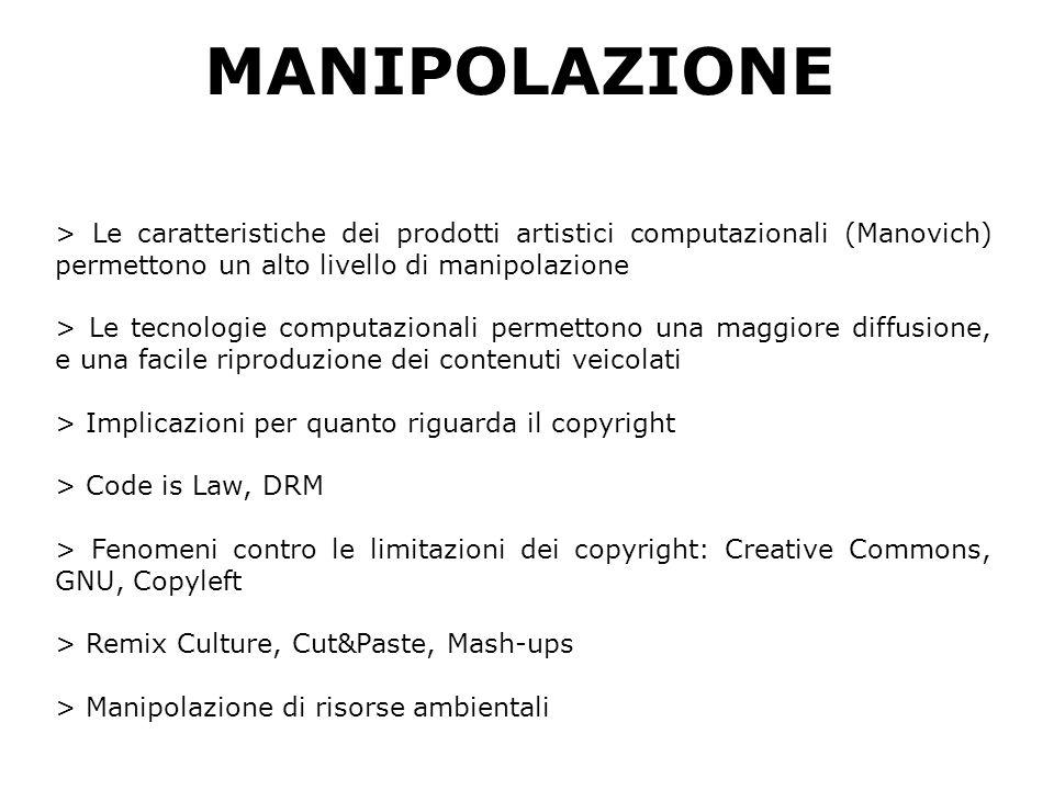 MANIPOLAZIONE > Le caratteristiche dei prodotti artistici computazionali (Manovich) permettono un alto livello di manipolazione > Le tecnologie computazionali permettono una maggiore diffusione, e una facile riproduzione dei contenuti veicolati > Implicazioni per quanto riguarda il copyright > Code is Law, DRM > Fenomeni contro le limitazioni dei copyright: Creative Commons, GNU, Copyleft > Remix Culture, Cut&Paste, Mash-ups > Manipolazione di risorse ambientali