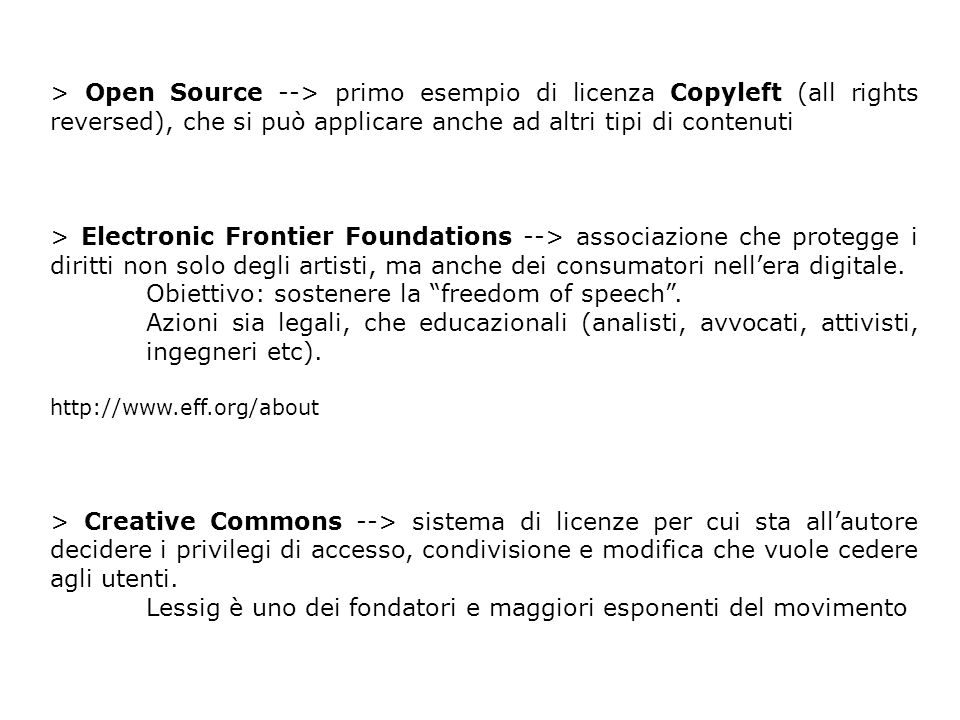 > Open Source --> primo esempio di licenza Copyleft (all rights reversed), che si può applicare anche ad altri tipi di contenuti > Electronic Frontier Foundations --> associazione che protegge i diritti non solo degli artisti, ma anche dei consumatori nellera digitale.