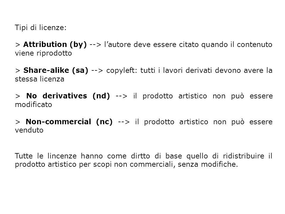 Tipi di licenze: > Attribution (by) --> lautore deve essere citato quando il contenuto viene riprodotto > Share-alike (sa) --> copyleft: tutti i lavori derivati devono avere la stessa licenza > No derivatives (nd) --> il prodotto artistico non può essere modificato > Non-commercial (nc) --> il prodotto artistico non può essere venduto Tutte le lincenze hanno come dirtto di base quello di ridistribuire il prodotto artistico per scopi non commerciali, senza modifiche.