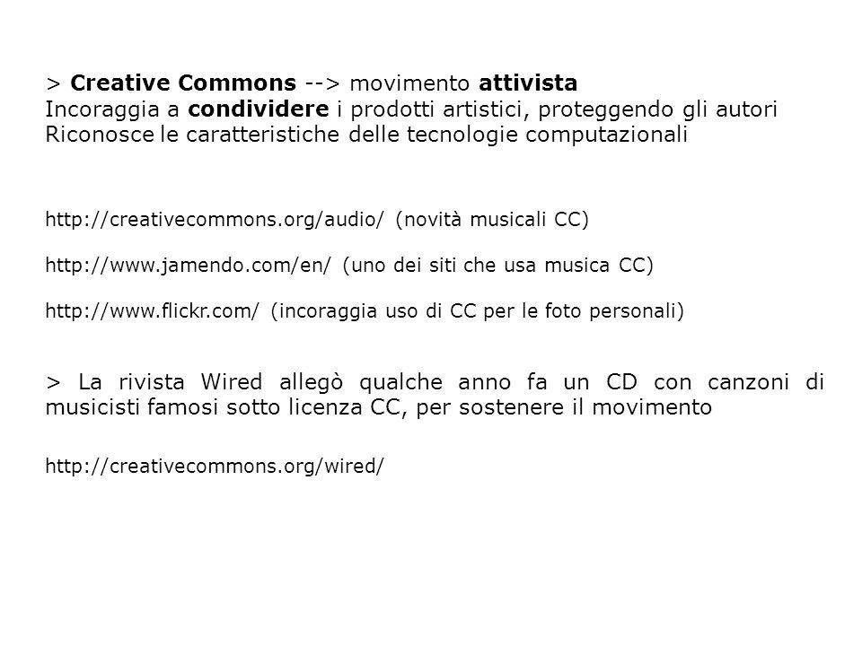 > Creative Commons --> movimento attivista Incoraggia a condividere i prodotti artistici, proteggendo gli autori Riconosce le caratteristiche delle tecnologie computazionali http://creativecommons.org/audio/ (novità musicali CC) http://www.jamendo.com/en/ (uno dei siti che usa musica CC) http://www.flickr.com/ (incoraggia uso di CC per le foto personali) > La rivista Wired allegò qualche anno fa un CD con canzoni di musicisti famosi sotto licenza CC, per sostenere il movimento http://creativecommons.org/wired/