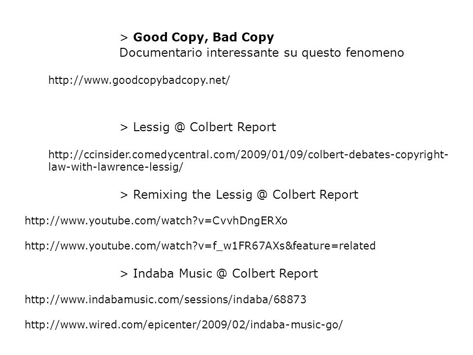 > Good Copy, Bad Copy Documentario interessante su questo fenomeno http://www.goodcopybadcopy.net/ > Lessig @ Colbert Report http://ccinsider.comedycentral.com/2009/01/09/colbert-debates-copyright- law-with-lawrence-lessig/ > Remixing the Lessig @ Colbert Report http://www.youtube.com/watch?v=CvvhDngERXo http://www.youtube.com/watch?v=f_w1FR67AXs&feature=related > Indaba Music @ Colbert Report http://www.indabamusic.com/sessions/indaba/68873 http://www.wired.com/epicenter/2009/02/indaba-music-go/