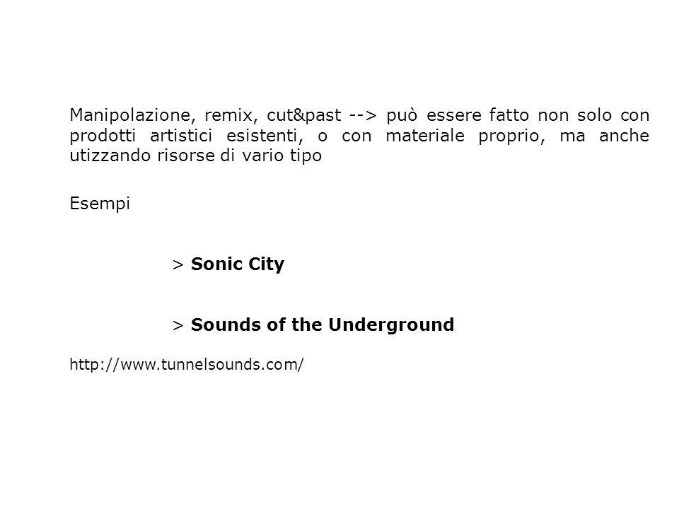 Manipolazione, remix, cut&past --> può essere fatto non solo con prodotti artistici esistenti, o con materiale proprio, ma anche utizzando risorse di vario tipo Esempi > Sonic City > Sounds of the Underground http://www.tunnelsounds.com/