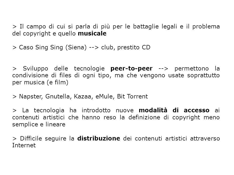 > Il campo di cui si parla di più per le battaglie legali e il problema del copyright e quello musicale > Caso Sing Sing (Siena) --> club, prestito CD > Sviluppo delle tecnologie peer-to-peer --> permettono la condivisione di files di ogni tipo, ma che vengono usate soprattutto per musica (e film) > Napster, Gnutella, Kazaa, eMule, Bit Torrent > La tecnologia ha introdotto nuove modalità di accesso ai contenuti artistici che hanno reso la definizione di copyright meno semplice e lineare > Difficile seguire la distribuzione dei contenuti artistici attraverso Internet