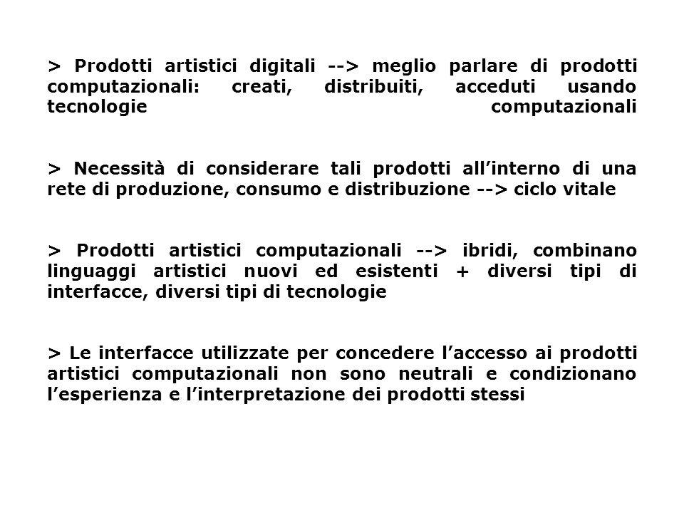 > Prodotti artistici digitali --> meglio parlare di prodotti computazionali: creati, distribuiti, acceduti usando tecnologie computazionali > Necessità di considerare tali prodotti allinterno di una rete di produzione, consumo e distribuzione --> ciclo vitale > Prodotti artistici computazionali --> ibridi, combinano linguaggi artistici nuovi ed esistenti + diversi tipi di interfacce, diversi tipi di tecnologie > Le interfacce utilizzate per concedere laccesso ai prodotti artistici computazionali non sono neutrali e condizionano lesperienza e linterpretazione dei prodotti stessi