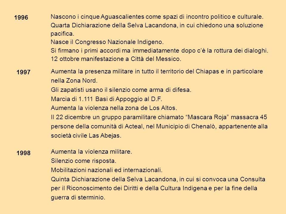 1996 1997 1998 Nascono i cinque Aguascalientes come spazi di incontro politico e culturale. Quarta Dichiarazione della Selva Lacandona, in cui chiedon