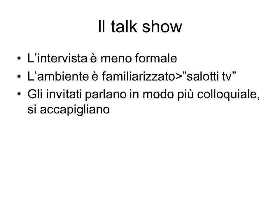 Il talk show Lintervista è meno formale Lambiente è familiarizzato>salotti tv Gli invitati parlano in modo più colloquiale, si accapigliano