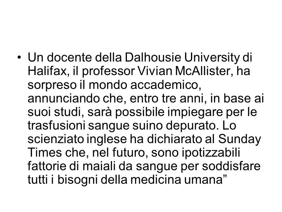 Un docente della Dalhousie University di Halifax, il professor Vivian McAllister, ha sorpreso il mondo accademico, annunciando che, entro tre anni, in base ai suoi studi, sarà possibile impiegare per le trasfusioni sangue suino depurato.