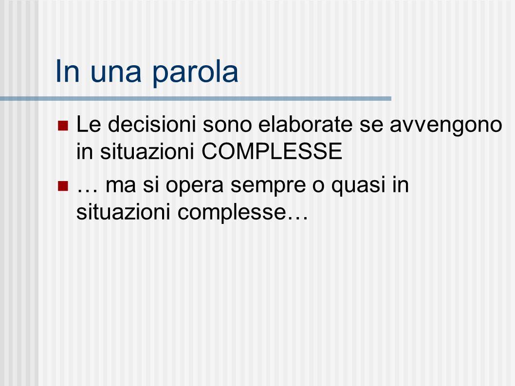 In una parola Le decisioni sono elaborate se avvengono in situazioni COMPLESSE … ma si opera sempre o quasi in situazioni complesse…