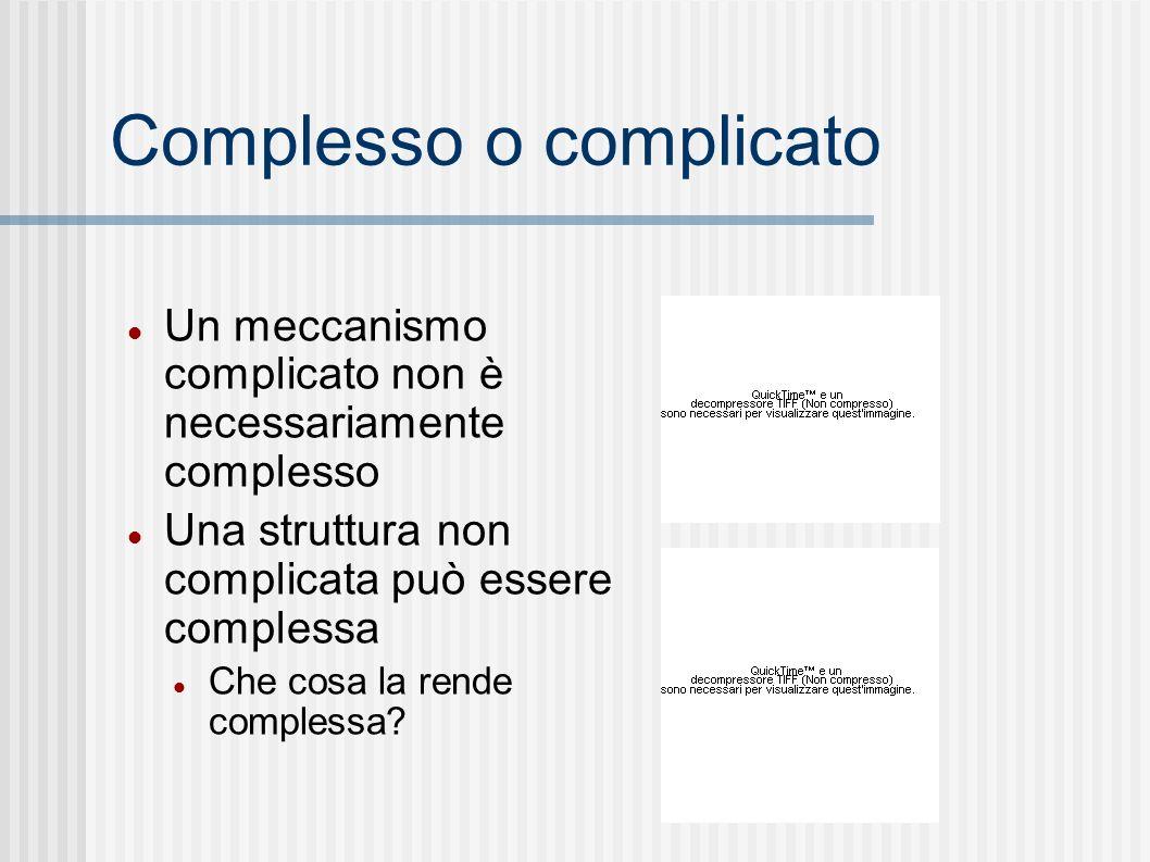 Complesso o complicato Un meccanismo complicato non è necessariamente complesso Una struttura non complicata può essere complessa Che cosa la rende complessa