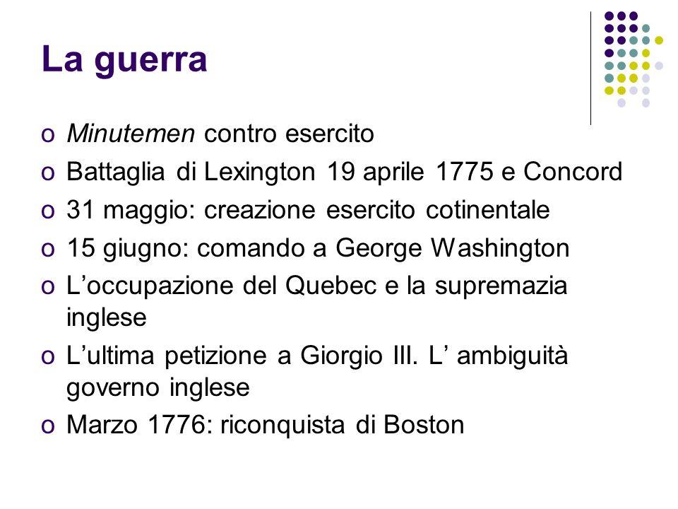 La guerra oMinutemen contro esercito oBattaglia di Lexington 19 aprile 1775 e Concord o31 maggio: creazione esercito cotinentale o15 giugno: comando a George Washington oLoccupazione del Quebec e la supremazia inglese oLultima petizione a Giorgio III.