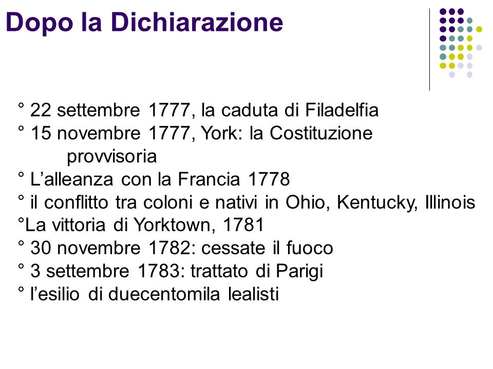 ° 22 settembre 1777, la caduta di Filadelfia ° 15 novembre 1777, York: la Costituzione provvisoria ° Lalleanza con la Francia 1778 ° il conflitto tra coloni e nativi in Ohio, Kentucky, Illinois °La vittoria di Yorktown, 1781 ° 30 novembre 1782: cessate il fuoco ° 3 settembre 1783: trattato di Parigi ° lesilio di duecentomila lealisti Dopo la Dichiarazione