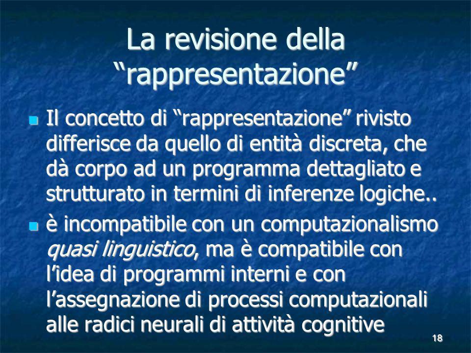 18 La revisione della rappresentazione Il concetto di rappresentazione rivisto differisce da quello di entità discreta, che dà corpo ad un programma dettagliato e strutturato in termini di inferenze logiche..