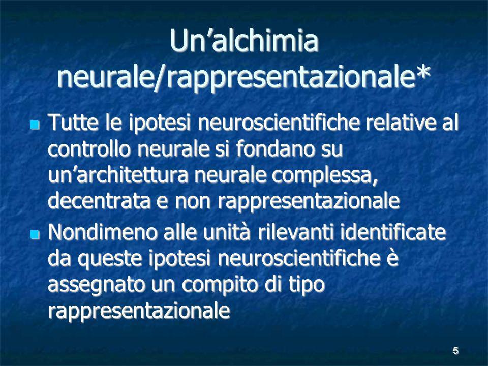 5 Unalchimia neurale/rappresentazionale* Tutte le ipotesi neuroscientifiche relative al controllo neurale si fondano su unarchitettura neurale complessa, decentrata e non rappresentazionale Tutte le ipotesi neuroscientifiche relative al controllo neurale si fondano su unarchitettura neurale complessa, decentrata e non rappresentazionale Nondimeno alle unità rilevanti identificate da queste ipotesi neuroscientifiche è assegnato un compito di tipo rappresentazionale Nondimeno alle unità rilevanti identificate da queste ipotesi neuroscientifiche è assegnato un compito di tipo rappresentazionale
