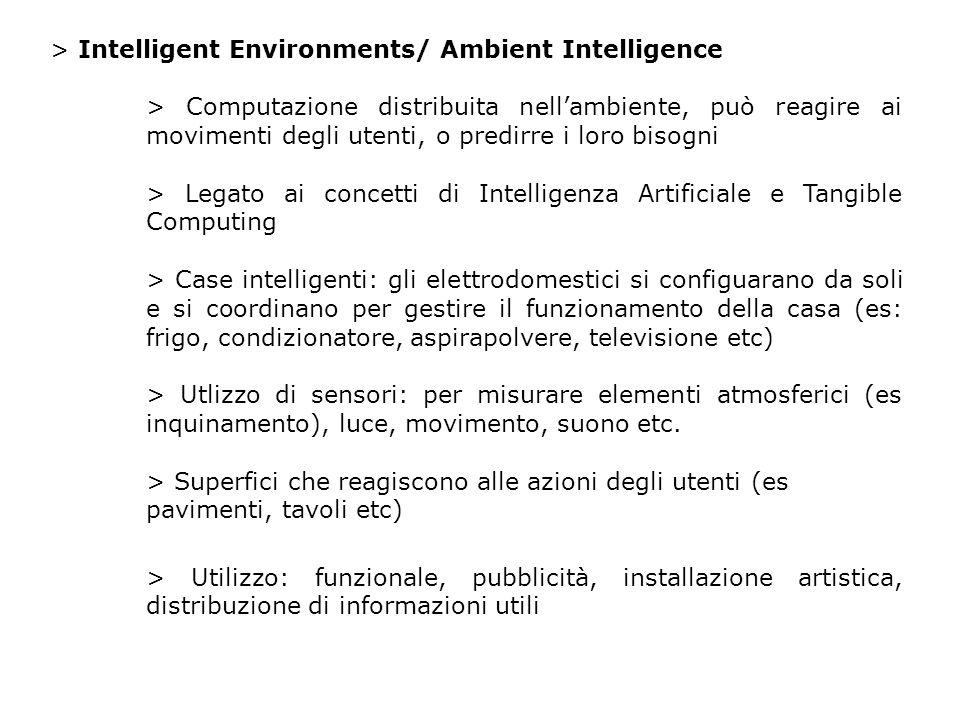 > Intelligent Environments/ Ambient Intelligence > Computazione distribuita nellambiente, può reagire ai movimenti degli utenti, o predirre i loro bisogni > Legato ai concetti di Intelligenza Artificiale e Tangible Computing > Case intelligenti: gli elettrodomestici si configuarano da soli e si coordinano per gestire il funzionamento della casa (es: frigo, condizionatore, aspirapolvere, televisione etc) > Utlizzo di sensori: per misurare elementi atmosferici (es inquinamento), luce, movimento, suono etc.