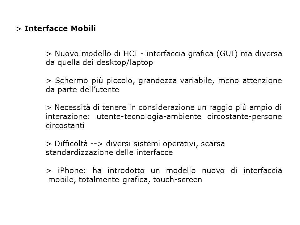 > Interfacce Mobili > Nuovo modello di HCI - interfaccia grafica (GUI) ma diversa da quella dei desktop/laptop > Schermo più piccolo, grandezza variabile, meno attenzione da parte dellutente > Necessità di tenere in considerazione un raggio più ampio di interazione: utente-tecnologia-ambiente circostante-persone circostanti > Difficoltà --> diversi sistemi operativi, scarsa standardizzazione delle interfacce > iPhone: ha introdotto un modello nuovo di interfaccia mobile, totalmente grafica, touch-screen