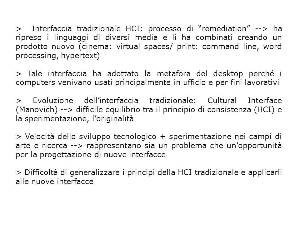 Evoluzioni dellinterfaccia HCI tradizionale > 1991 --> Waiser: introduce lidea di Ubiquitous Computing: computazione distribuita, suddivisione tra foreground e periphery > 1993 --> Augmented Reality: sovrapposizione di informazione digitale/virtuale sullambiente circostante/tangibile > 1996 --> Wearable Computing: computazione nei vestiti, più vicino al corpo umano > 1997 --> Tangible Computing (Ishii): computazione negli oggetti quotidiani, il mondo come interfaccia (TUI vs GUI) > Locative Media (location-based computing): informazione distribuita in luoghi specifici > Intelligent Environments: computazione integrata nellambiente e distribuita.