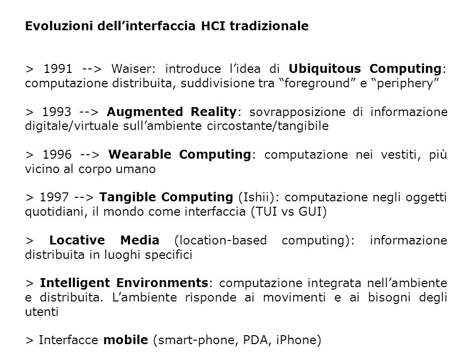 Evoluzioni dellinterfaccia HCI tradizionale > 1991 --> Waiser: introduce lidea di Ubiquitous Computing: computazione distribuita, suddivisione tra foreground e periphery > 1993 --> Augmented Reality: sovrapposizione di informazione digitale/virtuale sullambiente circostante/tangibile > 1996 --> Wearable Computing: computazione nei vestiti, più vicino al corpo umano > 1997 --> Tangible Computing (Ishii): computazione negli oggetti quotidiani, il mondo come interfaccia (TUI vs GUI) > Locative Media (location-based computing): informazione distribuita in luoghi specifici > Intelligent Environments: computazione integrata nellambiente e distribuita.